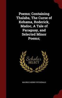 Poems; Containing Thalaba, the Curse of Kehama, Roderick, Madoc, a Tale of Paraguay, and Selected Minor Poems;