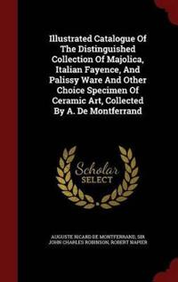 Illustrated Catalogue of the Distinguished Collection of Majolica, Italian Fayence, and Palissy Ware and Other Choice Specimen of Ceramic Art, Collected by A. de Montferrand