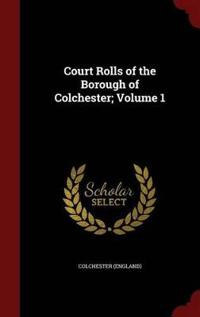 Court Rolls of the Borough of Colchester; Volume 1