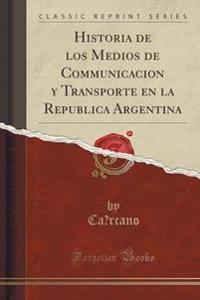 Historia de Los Medios de Communicacion y Transporte En La Republica Argentina (Classic Reprint)