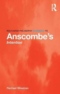 Routledge Philosophy Guidebook to Anscombe S Intention