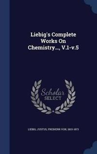 Liebig's Complete Works on Chemistry..., V.1-V.5