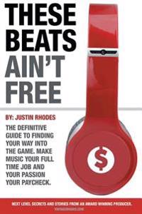 These Beats Ain't Free: Next Level Secrets and Stories from an Award Winning Producer
