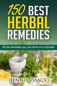 150 Best Herbal Remedies: All the Remedies You Can Think of Is Included