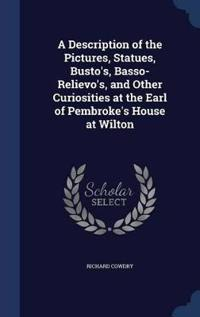 A Description of the Pictures, Statues, Busto's, Basso-Relievo's, and Other Curiosities at the Earl of Pembroke's House at Wilton