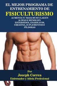 El Mejor Programa de Entrenamiento de Fisiculturismo: Aumenta Tu Masa Muscular En 30 Dias O Menos Sin Esteroides, Anabolicos, Creatina, Suplementos O