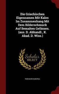 Die Griechischen Eigennamen Mit Kalos Im Zusammenhang Mit Dem Bilderschmuck Auf Bemalten Gefassen. (Aus. D. Abhandl., K. Akad. D. Wiss.)