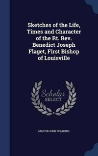 Sketches of the Life, Times and Character of the Rt. REV. Benedict Joseph Flaget, First Bishop of Louisville