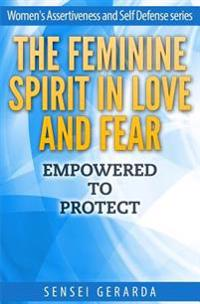 Feminine Spirit in Love and Fear.: Empowered to Protect