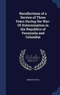 Recollections of a Service of Three Years During the War-Of-Extermination in the Republics of Venezuela and Columbia