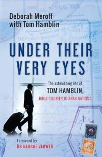 Under Their Very Eyes: The Astonishing Life of Tom Hamblin, Bible Courier to Arab Nations