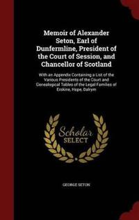 Memoir of Alexander Seton, Earl of Dunfermline, President of the Court of Session, and Chancellor of Scotland