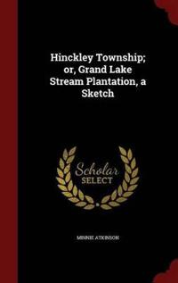 Hinckley Township; Or, Grand Lake Stream Plantation, a Sketch