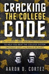 Cracking the College Code: Unconventional Hacks and Strategies to Help You Beat the College System (Without Getting Buried in Debt)