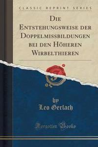 Die Entstehungsweise Der Doppelmissbildungen Bei Den Hheren Wirbelthieren (Classic Reprint)