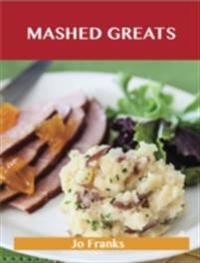Mashed Greats: Delicious Mashed Recipes, The Top 55 Mashed Recipes