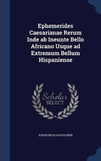 Ephemerides Caesarianae Rerum Inde AB Ineunte Bello Africano Usque Ad Extremum Bellum Hispaniense
