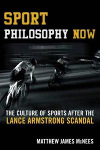 Sport Philosophy Now: The Culture of Sports After the Lance Armstrong Scandal