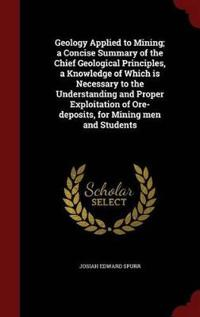 Geology Applied to Mining; A Concise Summary of the Chief Geological Principles, a Knowledge of Which Is Necessary to the Understanding and Proper Exploitation of Ore-Deposits, for Mining Men and Students