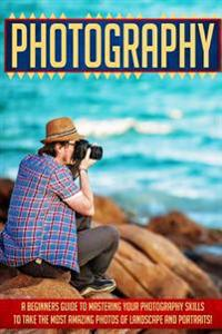 Photography: A Beginners Guide to Mastering Your Photography Skills to Take the Most Amazing Photos of Landscape and Portraits