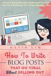 How to Write Blog Posts That Go Viral Without Selling Out: Attract a Raving Fan Base, Understand Your First Viral Hit, and Discover Your Unique Bloggi