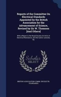 Reports of the Committee on Electrical Standards Appointed by the British Association for the Advancement of Science, Revised by Sir W. Thomson [And Others]