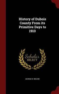 History of DuBois County from Its Primitive Days to 1910