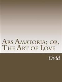 Ars Amatoria; Or, the Art of Love
