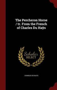 The Percheron Horse / Tr. from the French of Charles Du Hays