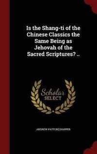 Is the Shang-Ti of the Chinese Classics the Same Being as Jehovah of the Sacred Scriptures? ..