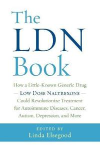The Ldn Book: How a Little-Known Generic Drug -- Low Dose Naltrexone -- Could Revolutionize Treatment for Autoimmune Diseases, Cance
