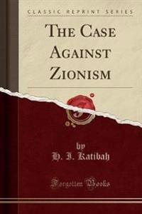 The Case Against Zionism (Classic Reprint)