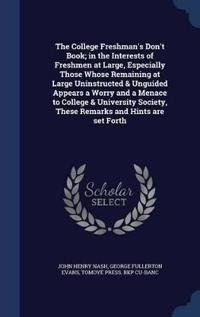 The College Freshman's Don't Book; In the Interests of Freshmen at Large, Especially Those Whose Remaining at Large Uninstructed & Unguided Appears a Worry and a Menace to College & University Society, These Remarks and Hints Are Set Forth