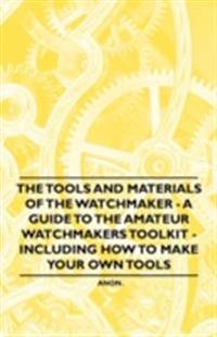 Tools and Materials of the Watchmaker - A Guide to the Amateur Watchmaker's Toolkit - Including How to make your own Tools