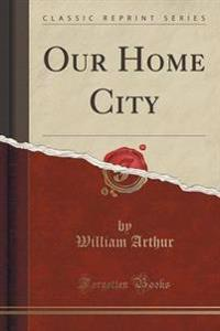 Our Home City (Classic Reprint)