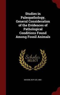 Studies in Paleopathology, General Consideration of the Evidences of Pathological Conditions Found Among Fossil Animals