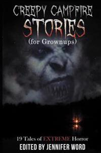 Creepy Campfire Stories (for Grownups): 19 Tales of Extreme Horror