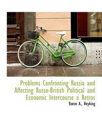Problems Confronting Russia and Affecting Russo-British Political and Economic Intercourse a Retros