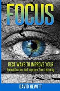 Focus: Best Ways to Improve Your Concentration and Improve Your Learning