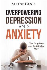Overpowering Depression and Anxiety: The Drug Free and Sustainable Way