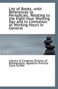 List of Books, with References to Periodicals, Relating to the Eight-Hour Working Day and to Limitat