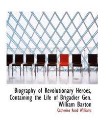 Biography of Revolutionary Heroes Containing the Life of Brigadier Gen. William Barton