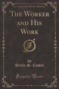 The Worker and His Work (Classic Reprint)