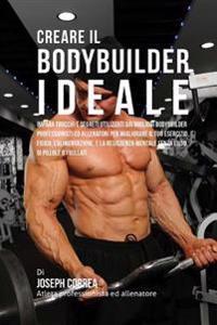 Creare Il Bodybuilder Ideale: Impara Trucchi E Segreti Utilizzati Dai Migliori Bodybuilder Professionisti Ed Allenatori Per Migliorare Il Tuo Eserci