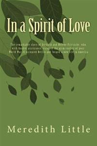 In a Spirit of Love: The Remarkable Story of Gerhard and Helene Fritzsche, Who, with Quaker Assistance, Escaped the Grim World of Post-Worl