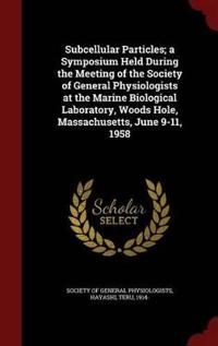 Subcellular Particles; A Symposium Held During the Meeting of the Society of General Physiologists at the Marine Biological Laboratory, Woods Hole, Massachusetts, June 9-11, 1958