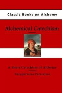 Alchemical Catechism: A Short Catechism of Alchemy