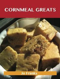 Cornmeal Greats: Delicious Cornmeal Recipes, The Top 85 Cornmeal Recipes