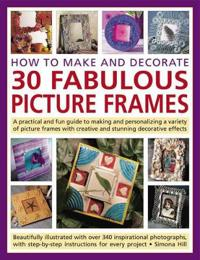 How to Make and Decorate 30 Fabulous Picture Frames: A Practical and Fun Guide to Making and Personalizing a Variety of Picture Frames with Creative a