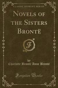 Novels of the Sisters Bronte (Classic Reprint)